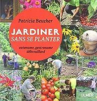 Jardiner sans se planter : Autonome, gastronome, débrouillard par Patricia Beucher