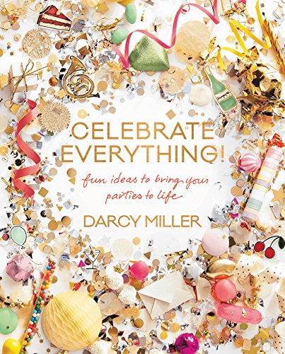 Celebrate Everything!: Fun Ideas to Bring Your Parties to Life por Darcy Miller