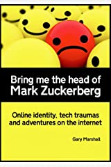 Bring me the head of Mark Zuckerberg: online identity, tech traumas and adventures on the internet Kindle Edition