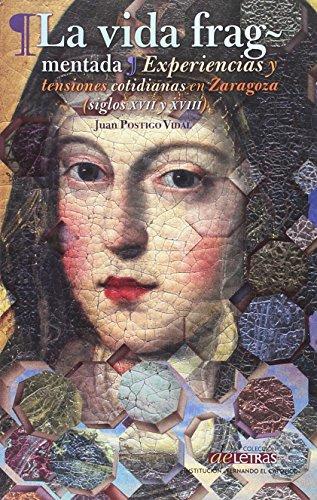 Descargar Libro La vida fragmentada, experiencias y tensiones cotidianas en Zaragoza (siglos XVII y XVIII)i de Juan Postigo Vidal