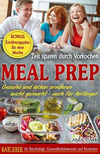 Meal Prep: Zeit sparen durch Vorkochen Gesund und lecker ernähren leicht gemacht - auch für Anfänger - Ratgeber für Berufstätige, Gesundheitsbewusste und ... BONUS: Ernährungsplan für eine Woche