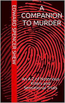A Companion To Murder: An A-Z of Notorious Killers and Sensational Trials by [Spencer Shew, Edward]