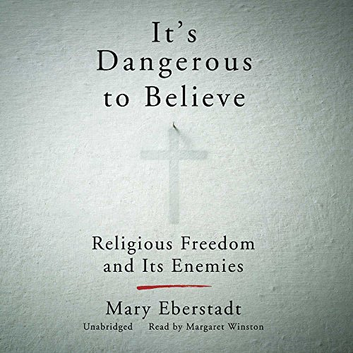It's Dangerous to Believe: Religious Freedom and Its Enemies by Mary Eberstadt (2016-06-21)