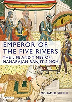 Emperor of the Five Rivers: The Life and Times of Maharajah Ranjit Singh by [Sheikh, Mohamed]