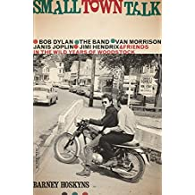 Small Town Talk: Bob Dylan, The Band, Van Morrison, Janis Joplin, Jimi Hendrix and Friends in the Wild Years of Woodstock