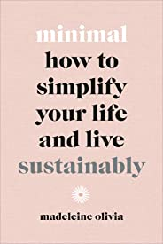 Minimal: How to simplify your life and live sustainably