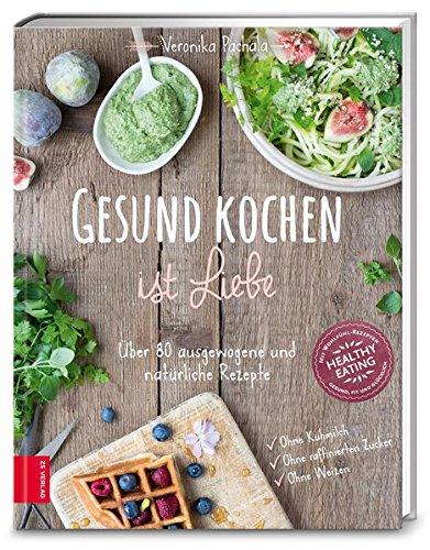 Gesund kochen ist Liebe: Über 80 ausgewogene und natürliche Rezepte (Von Kochen Das Essen)