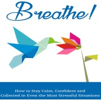 Breathe : How To Stay Calm, Confident and Collected in Even the Most Stressful Situations