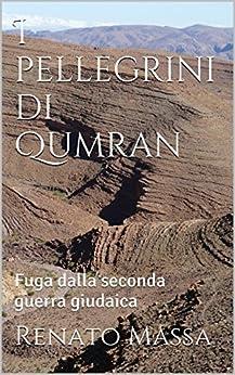I pellegrini di Qumran: Fuga dalla seconda guerra giudaica (Narrativa Massa Vol. 7) di [Massa, Renato]