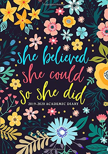 She Believed She Could So She Did: 2019-2020 Academic Diary: September 1, 2019 to August 31, 2020: Weekly & Monthly View Planner & Organizer for ... Modern Florals in Pink Blue & Yellow 6433