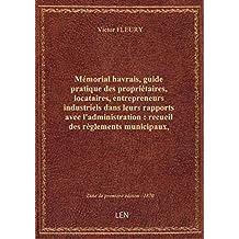 Mémorial havrais, guide pratique des propriétaires, locataires, entrepreneurs industriels dans leur