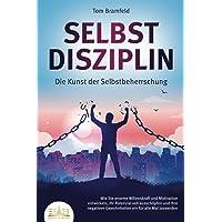 SELBSTDISZIPLIN - Die Kunst der Selbstbeherrschung: Wie Sie enorme Willenskraft und Motivation entwickeln, Ihr Potenzial…