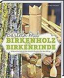 Basteln mit Birkenholz und Birkenrinde: 20 kreative Schritt-für-Schritt-Projekte für den Alltag