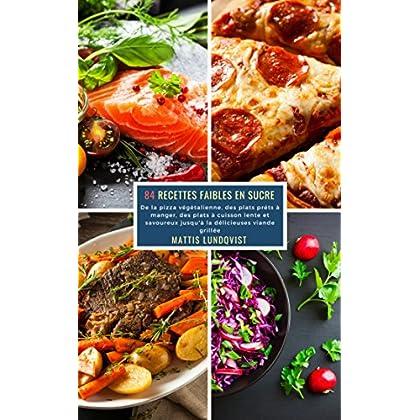 84 Recettes Faibles en Sucre: De la pizza végétalienne, des plats préts à manger, des plats à cuisson lente et savoureux jusqu'à la délicieuses viande grillée
