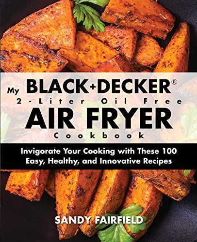 My BLACK and DECKER 2-Liter Oil Free Air Fryer Cookbook: Invigorate Your Cooking with These 100 Easy, Healthy, and Innovative Recipes -