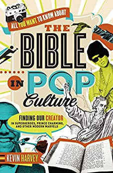 All You Want to Know About the Bible in Pop Culture: Finding Our Creator in Superheroes, Prince Charming, and Other Modern Marvels di [Harvey, Kevin]