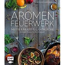 Aromenfeuerwerk - Meine kreative Landküche: Besondere Rezepte für alle Jahreszeiten