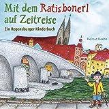 Mit dem Ratisbonerl auf Zeitreise: Ein Regensburger Kinderbuch (Regensburg - UNESCO Weltkulturerbe)
