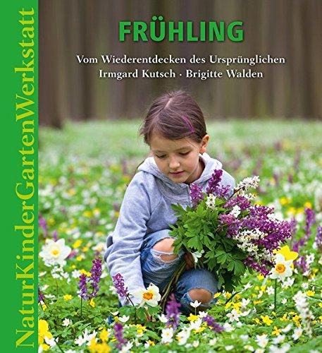 Natur-Kinder-Garten-Werkstatt: Frühling: Vom Wiederentdecken des Ursprünglichen -