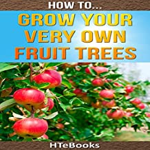 How to Grow Your Very Own Fruit Trees: Quick Start Guide