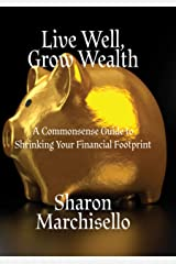 Live Well, Grow Wealth: A Commonsense Guide to Shrinking Your Financial Footprint Kindle Edition