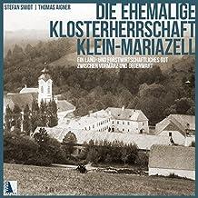 Die ehemalige Klosterherrschaft Klein-Mariazell: Ein land- und forstwirtschaftliches Gut zwischen Vormärz und Gegenwart (MCellA - BEITRÄGE ZU ... BENEDIKTINERSTIFTES MARIAZELL IN ÖSTERREICH)