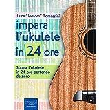 Impara l'ukulele in 24 ore: Suona l'ukulele in 24 ore partendo da zero (Italian Edition)