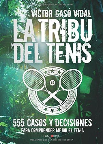 La tribu del Tenis: 555 casos y decisiones para Comprender Mejor el Tenis por Víctor Gasó Vidal
