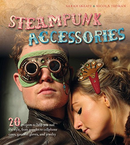 Steampunk Accessories: 20 Projects to Help you Nail the Style, from Goggles to Mobile Phone Cases, Gauntlets and Jewellery by Nicola Tedman (Illustrated, 12 May 2012) Paperback steampunk buy now online