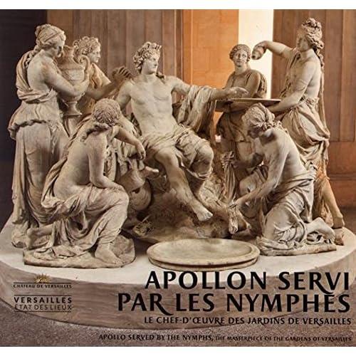 Apollon servi par les nymphes : Le chef-d'oeuvre des jardins de Versailles
