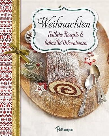 Weihnachten - Festliche Rezepte & liebevolle Dekorationen: Für ein besinnliches Weihnachtsfest mit Ihrer