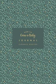 How to Grow a Baby Journal: The perfect companion to bestselling pregnancy and birth book How to Grow a Baby a
