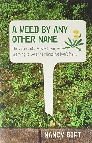 A Weed by Any Other Name: the Virtues of a Messy Lawn, or Learning to Love the Plants We Don't Plant by Nancy Gift (2009-09-18)