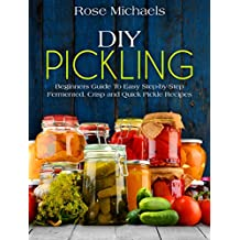 DIY Pickling: Beginners Guide To Easy Step-By-Step Fermented, Crisp, And Quick Pickle Recipes (English Edition)