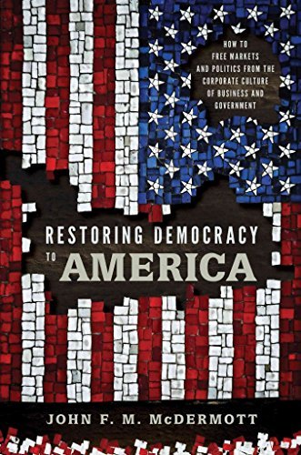 [(Restoring Democracy to America : How to Free Markets and Politics from the Corporate Culture of Business and Government)] [By (author) John F. M. McDermott] published on (June, 2011)