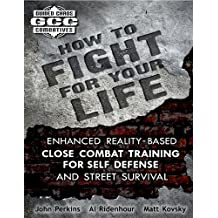 How to Fight for Your Life: Enhanced Reality-Based Close Combat Training for Self-Defense and Street Survival (English Edition)