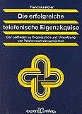 Die erfolgreiche telefonische Eigenakquise: Der Leitfaden zu Organisation und Umsetzung