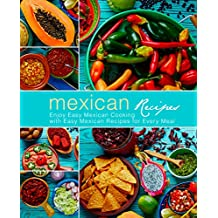 Mexican Recipes: Enjoy Easy Mexican Cooking with Easy Mexican Recipes for Every Meal (English Edition)