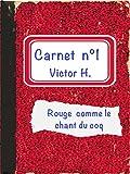 Premier carnet de Victor H: Rouge comme le chant du coq (les Carnets de Victor H. t. 1)...