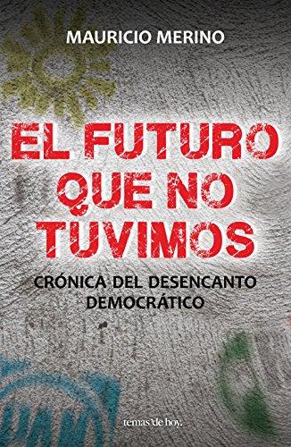 El futuro que no tuvimos: Crónica del desencanto democrático