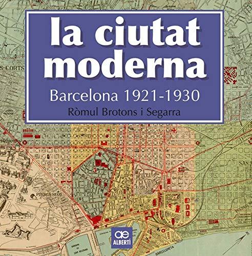 La Ciutat Moderna. Barcelona 1921-1930 (Història) por Ròmul Brotons Segarra