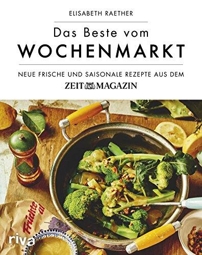 Das Beste vom Wochenmarkt: Neue frische und saisonale Rezepte aus dem ZEITmagazin