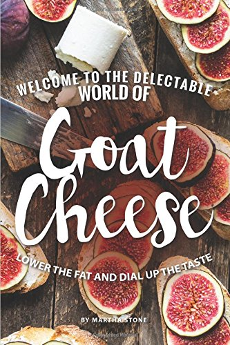 Welcome to The Delectable World of Goat Cheese: Lower the Fat and Dial Up the Taste