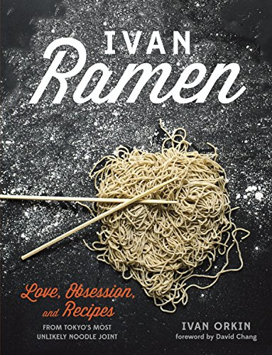 Ivan Ramen: Love, Obsession, and Recipes from Tokyo's Most Unlikely Noodle Joint: A Cookbook -