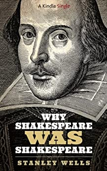 Why Shakespeare WAS Shakespeare (Kindle Singles) by [Wells, Stanley]