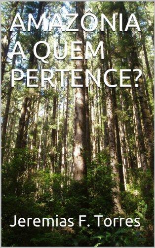 AMAZÔNIA A QUEM PERTENCE? (Portuguese Edition) por Jeremias F. Torres