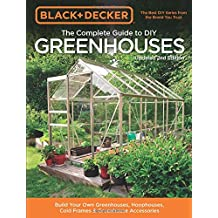 Black & Decker the Complete Guide to DIY Greenhouses: Build Your Own Greenhouses, Hoophouses, Cold Frames & Greenhouse Accessories