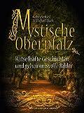 Mystische Oberpfalz: Rätselhafte Geschichten und geheimnisvolle Bilder - Gabriele Kiesl