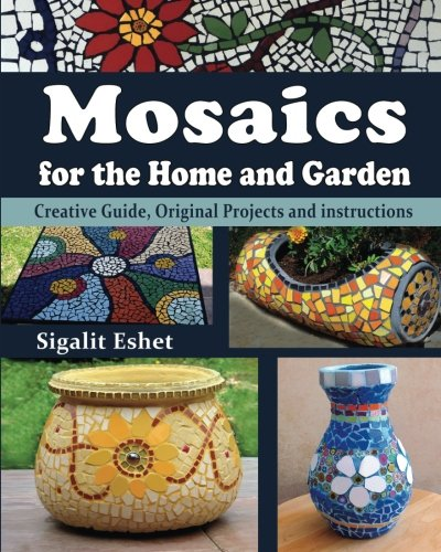 Mosaics for the Home and Garden: Creative Guide, Original Projects and instructions: Volume 1 (Art and crafts)