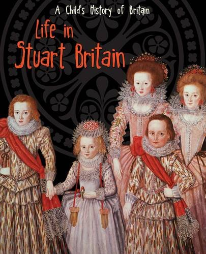 Life in Stuart Britain (A Child's History of Britain)